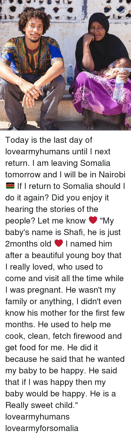 """Beautiful, Do It Again, and Family: k1r  12 Today is the last day of lovearmyhumans until I next return. I am leaving Somalia tomorrow and I will be in Nairobi 🇰🇪 If I return to Somalia should I do it again? Did you enjoy it hearing the stories of the people? Let me know ❤️ """"My baby's name is Shafi, he is just 2months old ❤️ I named him after a beautiful young boy that I really loved, who used to come and visit all the time while I was pregnant. He wasn't my family or anything, I didn't even know his mother for the first few months. He used to help me cook, clean, fetch firewood and get food for me. He did it because he said that he wanted my baby to be happy. He said that if I was happy then my baby would be happy. He is a Really sweet child."""" lovearmyhumans lovearmyforsomalia"""