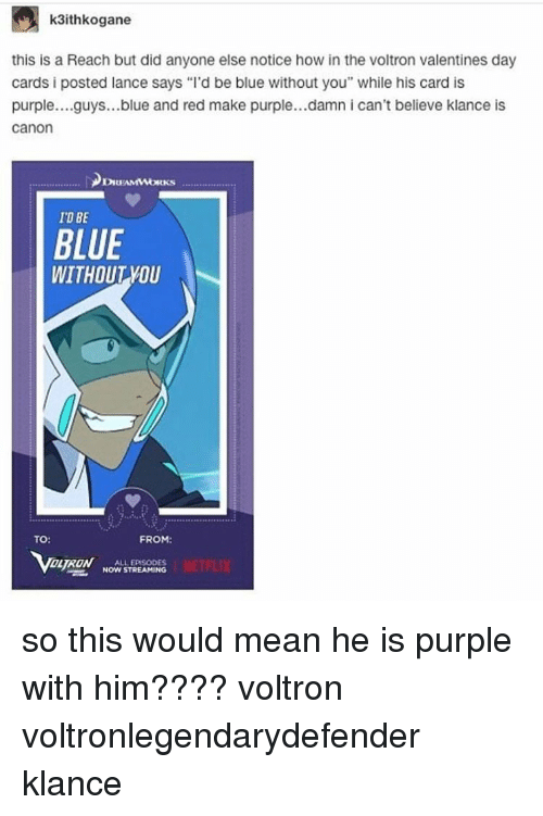 """Memes, 🤖, and Voltron: k3ithalkogane  this is a Reach but did anyone else notice how in the voltron valentines day  cards posted lance says """"l'd be blue without you"""" while his card is  purple... guys...blue and red make purple...damn i can't believe klance is  Canon  IOREAMMMORKS  IDBE  BLUE  WITHOUT YOU  TO:  FROM:  DL RON  ALL EPISODES  NOW STREAMING so this would mean he is purple with him???? voltron voltronlegendarydefender klance"""