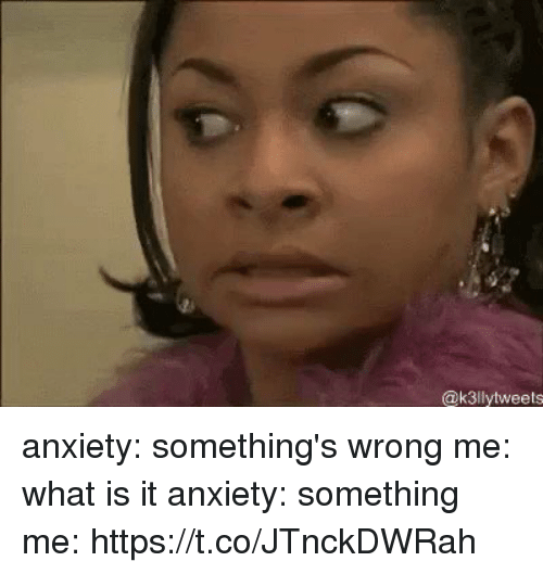 Anxiety, What Is, and Girl Memes: @k3llytweets anxiety: something's wrong me: what is it anxiety: something me: https://t.co/JTnckDWRah