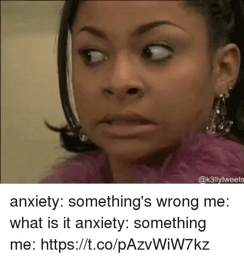 Anxiety, What Is, and Girl Memes: @k3llytweets anxiety: something's wrong me: what is it anxiety: something me: https://t.co/pAzvWiW7kz