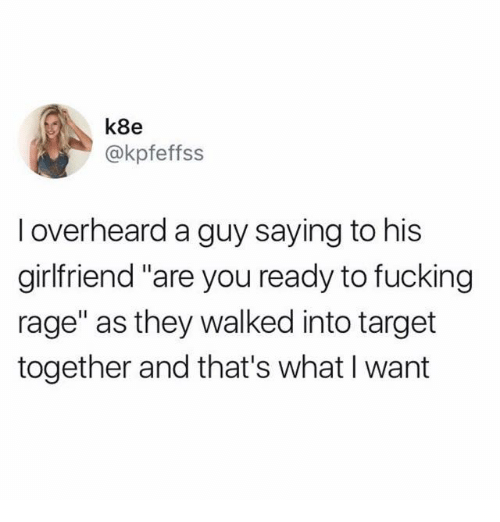 "Fucking, Target, and Girlfriend: k8e  @kpfeffss  I overheard a guy saying to his  girlfriend ""are you ready to fucking  rage"" as they walked into target  together and that's what I want"