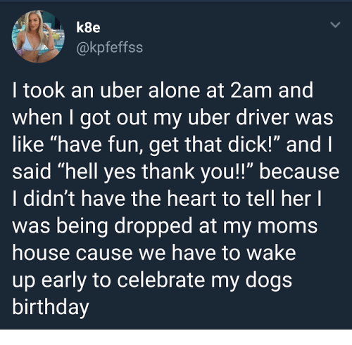 "Being Alone, Birthday, and Moms: k8e  @kpfeffss  I took an uber alone at 2am and  when I got out my uber driver was  like ""have fun, get that dick!"" and l  said ""hell yes thank you!!"" because  I didn't have the heart to tell her l  was being dropped at my moms  house cause we have to wake  up early to celebrate my dog:s  birthday"