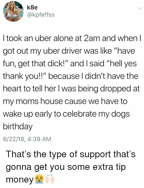 "Being Alone, Birthday, and Dogs: k8e  @kpfeffss  I took an uber alone at 2am and when l  got out my uber driver was like ""have  fun, get that dick!"" and I said ""hell yes  thank you!!"" because l didn't have the  heart to tell her I was being dropped at  my moms house cause we have to  wake up early to celebrate my dogs  birthday  6/22/18, 4:39 AM That's the type of support that's gonna get you some extra tip money😭🙌🏻"