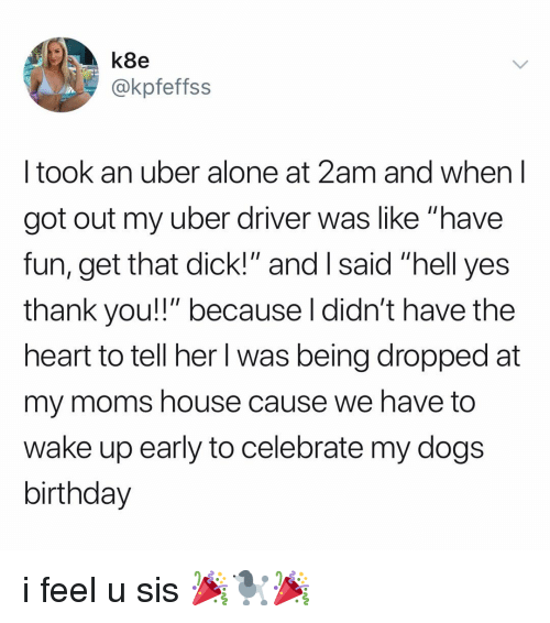"Being Alone, Birthday, and Dogs: k8e  @kpfeffss  I took an uber alone at 2am and when l  got out my uber driver was like ""have  fun, get that dick!"" and I said ""hell yes  thank you!!"" because l didn't have the  heart to tell her l was being dropped at  my moms house cause we have to  wake up early to celebrate my dogs  birthday i feel u sis 🎉🐩🎉"