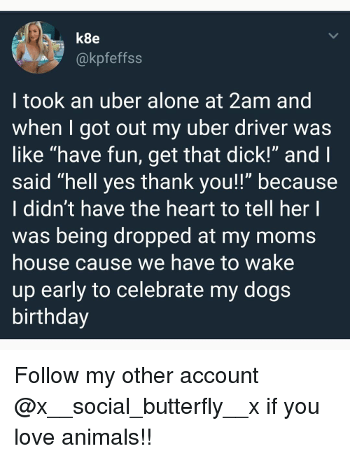 "Being Alone, Animals, and Birthday: k8e  @kpfeffss  I took an uber alone at 2am and  when I got out my uber driver was  like ""have fun, get that dick!"" and  said ""hell yes thank you!!"" because  I didn't have the heart to tell her l  was being dropped at my moms  house cause we have to wake  up early to celebrate my dogs  birthday Follow my other account @x__social_butterfly__x if you love animals!!"