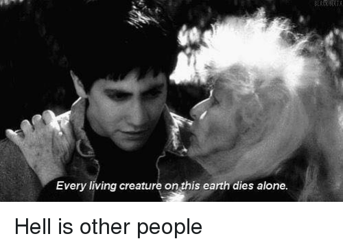 hell is other people: ka  Every living creature on this earth dies alone. Hell is other people