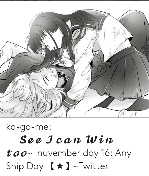 ship: ka-go-me:                                        𝓢𝓮𝓮 𝓘 𝓬𝓪𝓷 𝓦𝓲𝓷 𝓽𝓸𝓸~ Inuvember day 16: Any Ship Day 【★】~Twitter