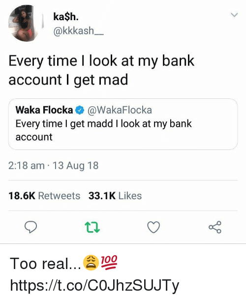 Waka Flocka, Bank, and Time: ka$h.  @kkkash-  Every time I look at my bank  account I get mad  Waka Flocka @WakaFlocka  Every time I get madd I look at my bank  account  2:18 am 13 Aug 18  18.6K Retweets 33.1K Likes Too real...😩💯 https://t.co/C0JhzSUJTy