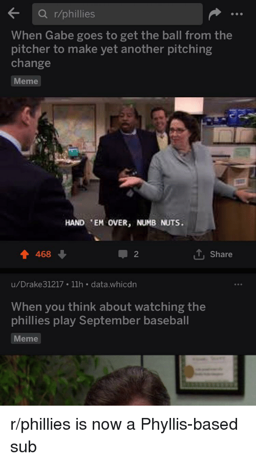 Baseball Meme: Ka r/phillies  When Gabe goes to get the ball from the  pitcher to make yet another pitching  change  Meme  HAND 'EM OVER, NUMB NUTS.  468  2  1. Share  u/Drake31217 11h . data.whicdn  When you think about watching the  phillies play September baseball  Meme