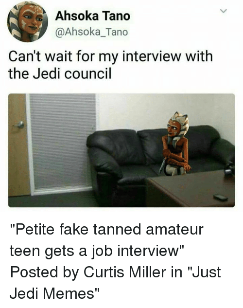 "Fake, Jedi, and Job Interview: ka Tano  @Ahsoka_Tano  Can't wait for my interview with  the Jedi council ""Petite fake tanned amateur teen gets a job interview""  Posted by Curtis Miller in ""Just Jedi Memes"""