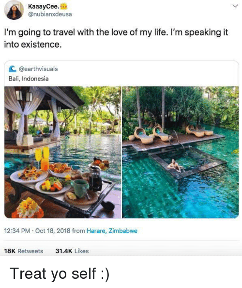 zimbabwe: KaaayCee.  @nubianxdeusa  I'm going to travel with the love of my life. I'm speaking it  into existence  C @earthvisuals  Bali, Indonesia  12:34 PM Oct 18, 2018 from Harare, Zimbabwe  18K Retweets  31.4K Likes Treat yo self :)