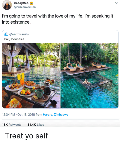 zimbabwe: KaaayCee.  @nubianxdeusa  I'm going to travel with the love of my life. I'm speaking it  into existence  с @earthvisuals  Bali, Indonesia  2:34 PM-Oct 18, 2018 from Harare, Zimbabwe  18K Retweets  31.4K Likes Treat yo self