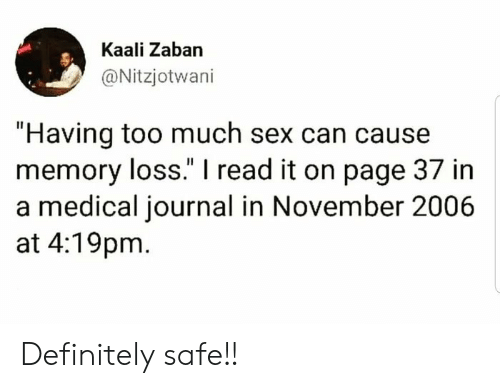 "journal: Kaali Zaban  @Nitzjotwani  ""Having too much sex can cause  memory loss."" I read it on page 37 in  a medical journal in November 2006  at 4:19pm Definitely safe!!"