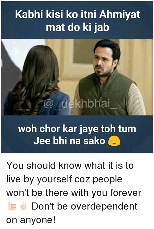 Forever, Live, and Dekh Bhai: Kabhi kisi ko itni Ahmiyat  mat do ki jab  dekhbhai  woh chor kar jaye toh um  Jee bhi na sako You should know what it is to live by yourself coz people won't be there with you forever 👍🏻✌🏻️ Don't be overdependent on anyone!