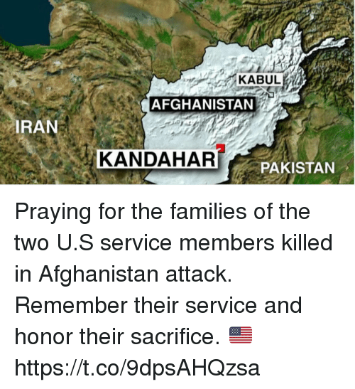 Memes, Afghanistan, and Pakistan: KABUL  AFGHANISTAN  RAN  KANDAHAR  PAKISTAN Praying for the families of the two U.S service members killed in Afghanistan attack. Remember their service and honor their sacrifice. 🇺🇸 https://t.co/9dpsAHQzsa