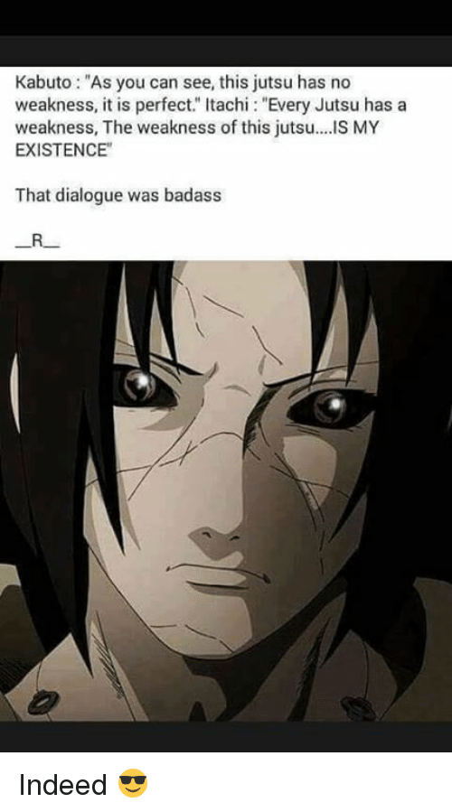 "Badasses: Kabuto: ""As you can see, this jutsu has no  weakness, it is perfect."" Itachi: ""Every Jutsu has a  weakness, The weakness of this jutsu..IS MY  EXISTENCE""  That dialogue was badass Indeed 😎"