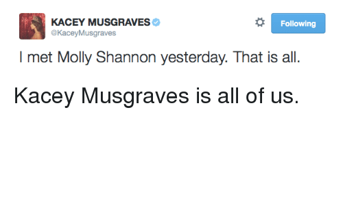 kacey musgraves: KACEY MUSGRAVES  @KaceyMusgraves  Following  I met Molly Shannon yesterday. That is all <p>Kacey Musgraves is all of us.</p>