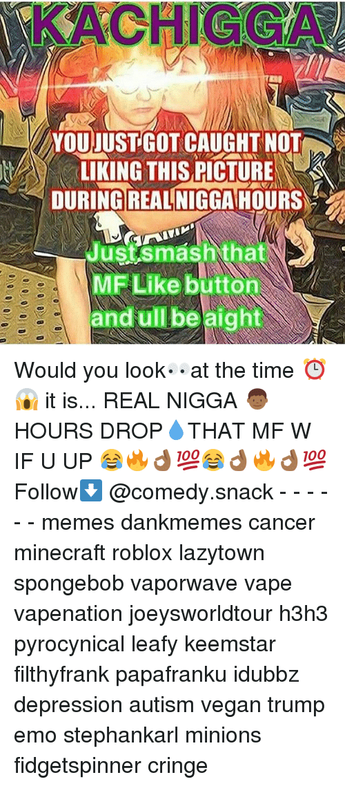 Joeysworldtour: KACHIGGA  YOUDUST GOT CAUGHT NOT  LIKING THIS PICTURE  DURINGIREALINIGGAHOURS  Justsmashthat  MF Like button  and ull be aight Would you look👀at the time ⏰😱 it is... REAL NIGGA 👦🏾HOURS DROP💧THAT MF W IF U UP 😂🔥👌🏾💯😂👌🏾🔥👌🏾💯 Follow⬇️ @comedy.snack - - - - - - memes dankmemes cancer minecraft roblox lazytown spongebob vaporwave vape vapenation joeysworldtour h3h3 pyrocynical leafy keemstar filthyfrank papafranku idubbz depression autism vegan trump emo stephankarl minions fidgetspinner cringe