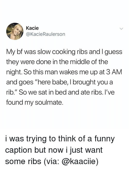 """rib: Kacie  @KacieRaulerson  My bf was slow cooking ribs and Iguess  they were done in the middle of the  night. So this man wakes me up at 3 AM  and goes """"here babe, I brought you a  rib."""" So we sat in bed and ate ribs. I've  found my soulmate i was trying to think of a funny caption but now i just want some ribs (via: @kaaciie)"""