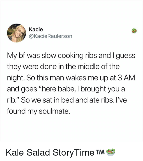 "Kale: Kacie  @KacieRaulersorn  My bf was slow cooking ribs and I guess  they were done in the middle of the  night. So this man wakes me up at 3 AM  and goes ""here babe, I brought you a  rib."" So we sat in bed and ate ribs. l've  found my soulmate. Kale Salad StoryTime™️🥗"