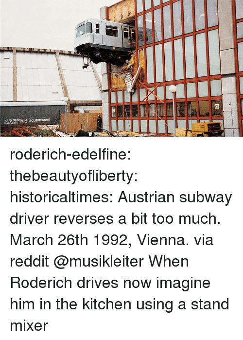 mixer: KAEFER ISCUERTECHNIK roderich-edelfine:  thebeautyofliberty: historicaltimes:  Austrian subway driver reverses a bit too much. March 26th 1992, Vienna. via reddit  @musikleiter When Roderich drives   now imagine him in the kitchen using a stand mixer