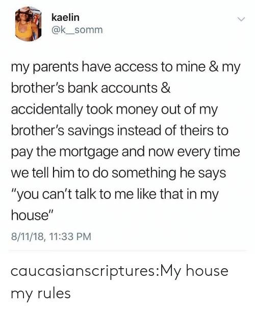 """mortgage: kaelin  @k_somm  my parents have access to mine & my  brother's bank accounts &  accidentally took money out of my  brother's savings instead of theirs to  pay the mortgage and now every time  we tell him to do something he says  """"you can't talk to me like that in my  house""""  8/11/18, 11:33 PM caucasianscriptures:My house my rules"""