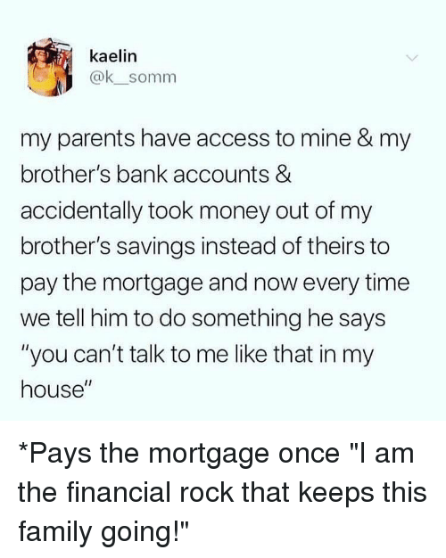"""mortgage: kaelin  @ksomm  my parents have access to mine & my  brother's bank accounts &  accidentally took money out of my  brother's savings instead of theirs to  pay the mortgage and now every time  we tell him to do something he says  """"you can't talk to me like that in my  house"""" *Pays the mortgage once """"I am the financial rock that keeps this family going!"""""""