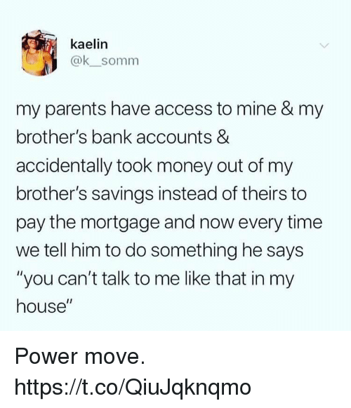 """mortgage: kaelin  @ksomm  my parents have access to mine & my  brother's bank accounts &  accidentally took money out of my  brother's savings instead of theirs to  pay the mortgage and now every time  we tell him to do something he says  """"you can't talk to me like that in my  house"""" Power move. https://t.co/QiuJqknqmo"""