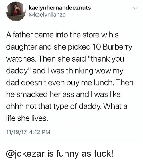 "Ass, Dad, and Funny: kaelynhernandeeznuts  @kaelynllanza  A father came into the store w his  daughter and she picked 10 Burberry  watches. Then she said ""thank you  daddy"" and I was thinking wow my  dad doesn't even buy me lunch. Then  he smacked her ass and l was like  ohhh not that type of daddy. What a  life she lives.  11/19/17, 4:12 PM @jokezar is funny as fuck!"