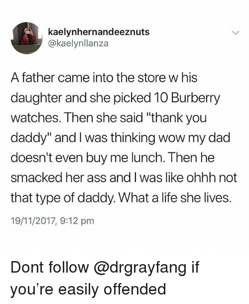 "Ass, Dad, and Life: kaelynhernandeeznuts  @kaelynllanza  A father came into the store w his  daughter and she picked 10 Burberry  watches. Then she said ""thank you  daddy"" and I was thinking wow my dad  doesn't even buy me lunch. Then he  smacked her ass and I was like ohhh not  that type of daddy. What a life she lives.  19/11/2017, 9:12 pm Dont follow @drgrayfang if you're easily offended"