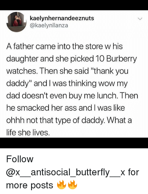 "Ass, Dad, and Funny: kaelynhernandeeznuts  @kaelynllanza  A father came into the store w his  daughter and she picked 10 Burberry  watches. Then she said ""thank you  daddy"" and I was thinking wow my  dad doesn't even buy me lunch. Then  he smacked her ass and I was like  ohhh not that type of daddy. What a  life she lives. Follow @x__antisocial_butterfly__x for more posts 🔥🔥"