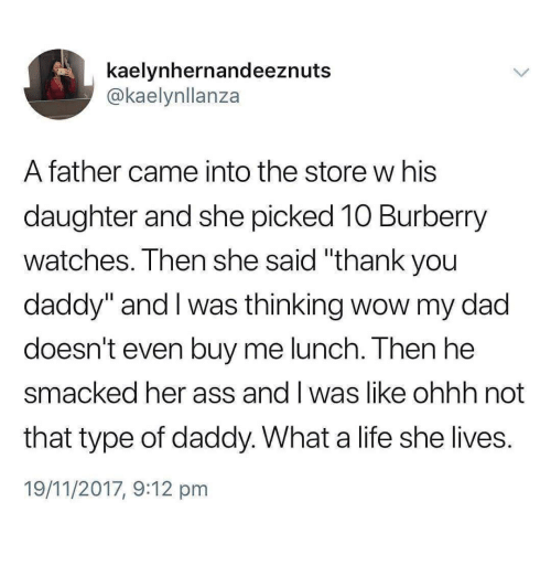 "Ass, Dad, and Life: kaelynhernandeeznuts  @kaelynllanza  A father came into the store w his  daughter and she picked 10 Burberry  watches. Then she said ""thank you  daddy"" and I was thinking wow my dad  doesn't even buy me lunch. Then he  smacked her ass and I was like o  that type of daddy. What a life she lives.  19/11/2017, 9:12 pm  hhh not"