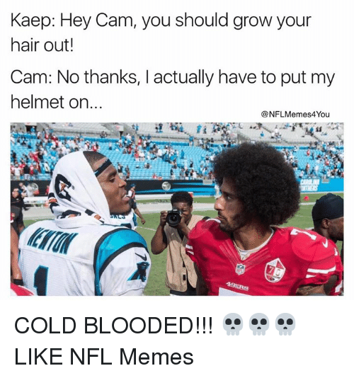 NFL: Kaep: Hey Cam, you should grow your  hair out!  Cam: No thanks, I actually have to put my  helmet on  NFLMemes4You COLD BLOODED!!! 💀💀💀  LIKE NFL Memes