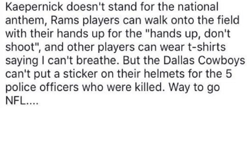 "Dallas Cowboys, Police, and National Anthem: Kaepernick doesn't stand for the national  anthem, Rams players can walk onto the field  with their hands up for the ""hands up, don't  shoot"", and other players can wear t-shirts  saying l can't breathe. But the Dallas Cowboys  can't put a sticker on their helmets for the 5  police officers who were killed. Way to go  NFL."
