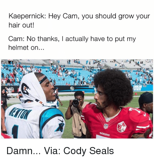 NFL: Kaepernick: Hey Cam, you should grow your  hair out!  Cam: No thanks, actually have to put my  helmet on Damn... Via: Cody Seals