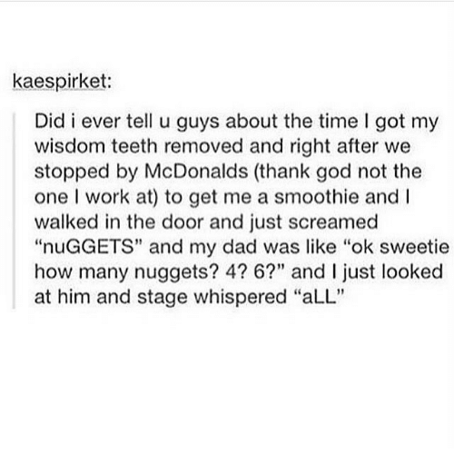 """wisdom teeth: kaespirket:  Did i ever tell u guys about the time I got my  wisdom teeth removed and right after we  stopped by McDonalds (thank god not the  one I work at) to get me a smoothie and I  walked in the door and just screamed  """"nuGGETS"""" and my dad was like """"ok sweetie  how many nuggets? 4? 6?"""" and I ust looked  at him and stage whispered """"aLL"""""""