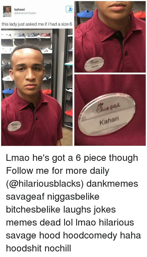 Jokes Meme: kahaw  kahariwhittaker  this lady just asked me if had a size 6  Kahar  Kahari  Kahari Lmao he's got a 6 piece though Follow me for more daily (@hilariousblacks) dankmemes savageaf niggasbelike bitchesbelike laughs jokes memes dead lol lmao hilarious savage hood hoodcomedy haha hoodshit nochill