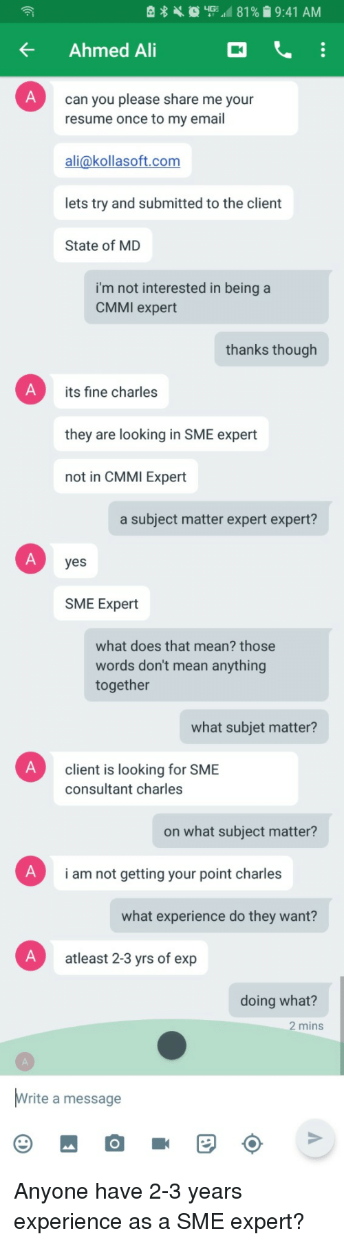 Your Point: KAhmed Ai  can you please share me your  resume once to my email  ali@kollasoft.com  lets try and submitted to the client  State of MD  i'm not interested in being a  CMMI expert  thanks though  its fine charles  they are looking in SME expert  not in CMMI Expert  a subject matter expert expert?  yes  SME Expert  what does that mean? those  words don't mean anything  together  what subjet matter?  client is looking for SME  consultant charles  on what subject matter?  i am not getting your point charles  what experience do they want?  atleast 2-3 yrs of exp  doing what?  2 mins  rite a message Anyone have 2-3 years experience as a SME expert?