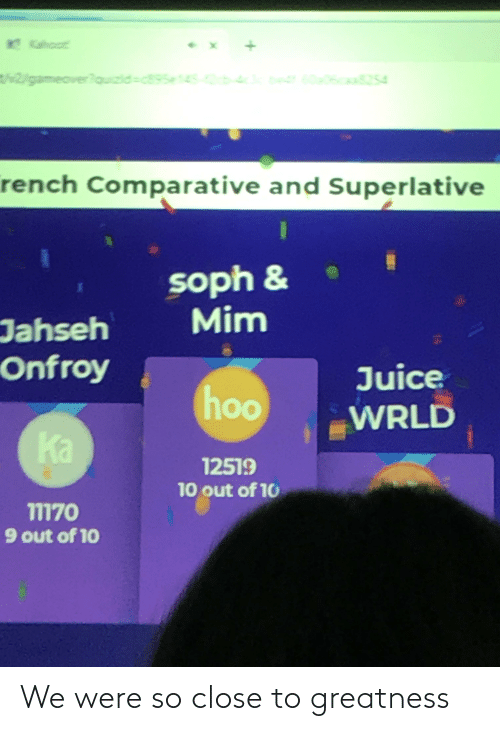 10 Out Of 10: Kahoot  5 b-43er  t2/gameover?ouizid-c895e14S  60a06caa8254  rench Comparative and Superlative  soph &  Mim  Jahseh  Onfroy  Juice  hoo  00  WRLD  Ka  12519  10 out of 10  11170  9 out of 10 We were so close to greatness