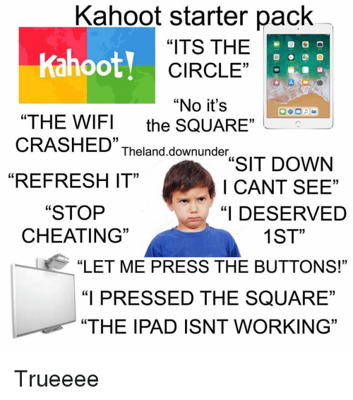 "Cheating, Ipad, and Kahoot: Kahoot starter pack  Kahoot!  ""ITS THE  CIRCLE""  ""No it's  ""THE WIFI the SQUARE  CRASHED"" Theland downundIT DOWN  05  ""REFRESH IT""  I CANT SEE""  ""I DESERVED  1ST  ""STOP  CHEATING  ""LET ME PRESS THE BUTTONS!""  ""I PRESSED THE SQUARE""  ""THE IPAD ISNT WORKING"" Trueeee"