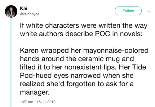 pod: Kai  Follow  @kaichoyce  If white characters were written the way  white authors describe POC in novels:  Karen wrapped her mayonnaise-colored  hands around the ceramic mug and  lifted it to her nonexistent lips. Her Tide  Pod-hued eyes narrowed when she  realized she'd forgotten to ask for a  manager.  1:27 am - 16 Jul 2019