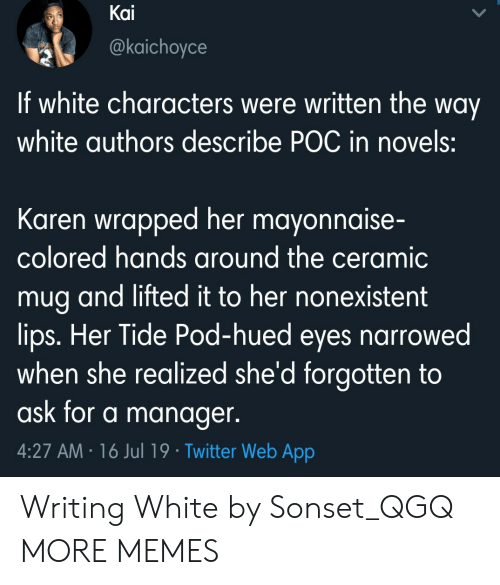 pod: Kai  @kaichoyce  If white characters were written the way  white authors describe POC in novels:  Karen wrapped her mayonnaise-  colored hands around the ceramic  mug and lifted it to her nonexistent  lips. Her Tide Pod-hued eyes narrowed  when she realized she'd forgotten to  ask for a manager.  4:27 AM 16 Jul 19 Twitter Web App Writing White by Sonset_QGQ MORE MEMES