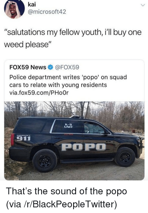 """Blackpeopletwitter, Cars, and News: kai  @microsoft42  """"salutations my fellow youth, i'll buy one  weed please""""  FOX59 News@FOX59  Police department writes 'popo' on squad  cars to relate with young residents  via.fox59.com/PHo0r  K-9  UNIT  911  POP <p>That&rsquo;s the sound of the popo (via /r/BlackPeopleTwitter)</p>"""