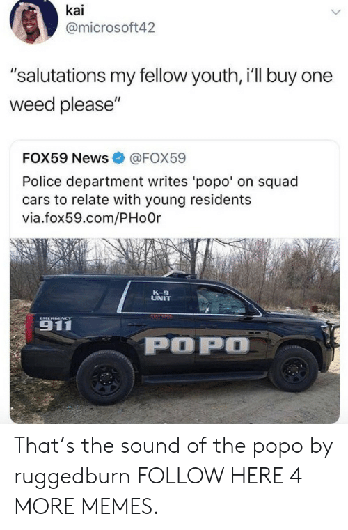 """salutations: kai  @microsoft42  """"salutations my fellow youth, i'll buy one  weed please""""  FOX59 News  @FOX59  Police department writes 'popo' on squad  cars to relate with young residents  via.fox59.com/PHoOr  K-9  UNIT  EMERGENCY  911  POPO That's the sound of the popo by ruggedburn FOLLOW HERE 4 MORE MEMES."""