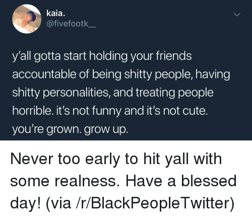 Its Not Funny: kaia.  @fivefootk  y'all gotta start holding your friends  accountable of being shitty people, having  shitty personalities, and treating people  horrible. it's not funny and it's not cute.  you're grown. grow up <p>Never too early to hit yall with some realness. Have a blessed day! (via /r/BlackPeopleTwitter)</p>