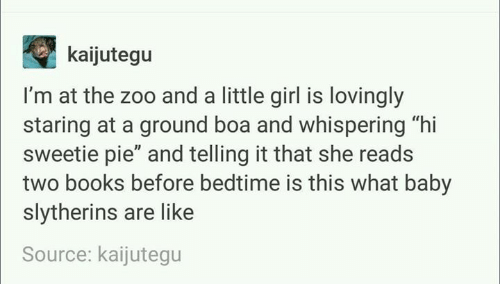 """slytherins: kaijutegu  I'm at the zoo and a little girl is lovingly  staring at a ground boa and whispering """"hi  sweetie pie"""" and telling it that she reads  two books before bedtime is this what baby  slytherins are like  Source: kaijutegu"""