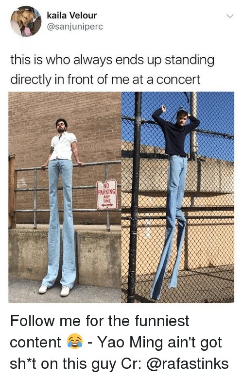 Memes, Yao Ming, and Time: kaila Velour  @sanjuniperc  this is who always ends up standing  directly in front of me at a concert  NO  PARKING  ANY  TIME Follow me for the funniest content 😂 - Yao Ming ain't got sh*t on this guy Cr: @rafastinks