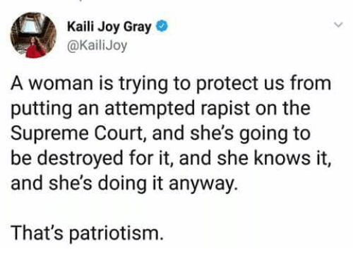 Memes, She Knows, and Supreme: Kaili Joy Gray  @KailiJoy  A woman is trying to protect us from  putting an attempted rapist on the  Supreme Court, and she's going to  be destroyed for it, and she knows it,  and she's doing it anyway.  That's patriotism.