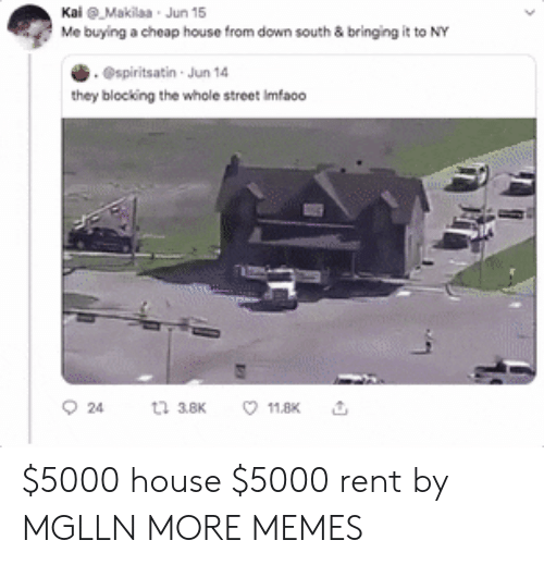 Blocking: KaiMakilaa Jun 15  Me buying a cheap house from down south & bringing it to NY  .@spiritsatin Jun 14  they blocking the whole street Imfao0  t 38K  24  11.8K $5000 house  $5000 rent by MGLLN MORE MEMES