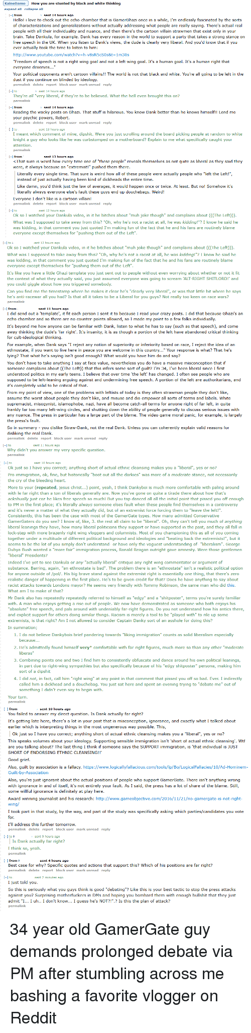 """race wars: KaineDamoHow you are stunted by black and white thinking  expand all collapse all  -] fromsent 14 hours ago  Hello! i love to check out the echo-chamber that is GamerGhazi once in a while, I'm endlessly fascinated by the sorts  of characterizations and generalizations without actually addressing what people are really saying. There's actual real  people with all their individuality and nuance, and then there's the cartoon villain strawmen that exist only in your  brain. Take Dankula, for example. Dank has every reason in the world to support a party that takes a strong stance on  free speech in the UK. When you listen to Dank's views, the dude is clearly very liberal. And you'd know that if you  ever actually took the time to listen to him:  http://www.youtube.com/watch?v-h-v8sN5cSOs&t-1m30s  """"Freedom of speech is not a right wing goal and not a left wing goal. It's a human goal. It's a human right that  everyone deserves...  Your political opponents aren't cartoon villains!! The world is not that black and white. You're all going to be left in the  dust if you continue on blinded by ideology  permalink delete report block user mark unread reply  [-1 tosent 14 hours ago  They're all """"very liberal, if they're to be believed. What the hell even brought this on?  permalink  H from  sent 14 hours ago  Reading the wacky posts on Ghazi. That stuff is hilarious. You know Dank better than he knows himself!! Lend me  your psychic powers, Robert  permalink delete report block user mark unread reply  -1 tosent 13 hours ago  I meant which comment of mine, dipshit. Were you just scrolling around the board picking people at random to white  knight a guy who looks like he was curbstomped on a motherboard? Explain to me what specifically caught your  attention  permalink  -1 fromsent 13 hours ag  <That sure is weird how every time one of """"these people"""" reveals themselves as not quite as liberal as they said they  were, it always because an """"extremist!"""" pushed them there."""